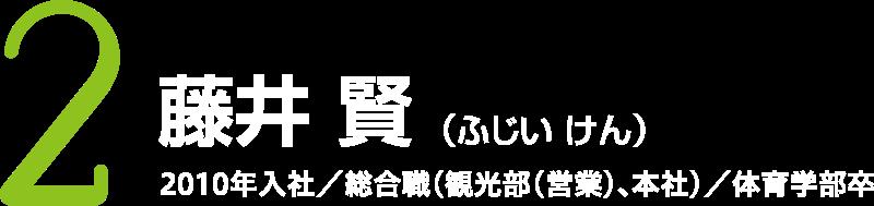 藤井 賢 (ふじい けん)2010年入社/総合職(観光部(営業)、本社)/体育学部卒